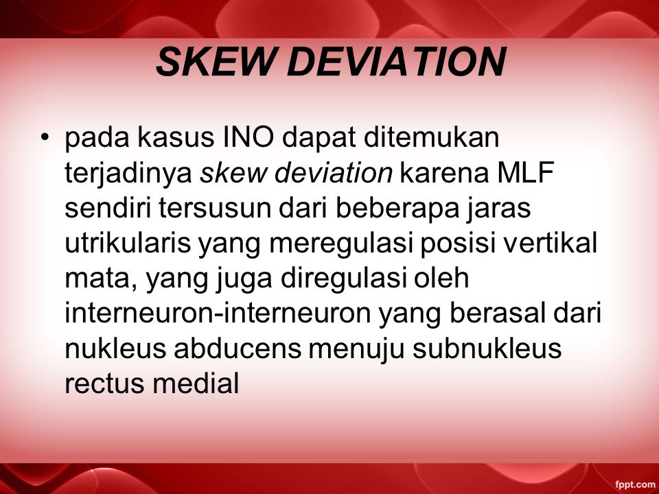 SKEW DEVIATION pada kasus INO dapat ditemukan terjadinya skew deviation karena MLF sendiri tersusun dari beberapa jaras utrikularis yang meregulasi posisi vertikal mata, yang juga diregulasi oleh interneuron-interneuron yang berasal dari nukleus abducens menuju subnukleus rectus medial