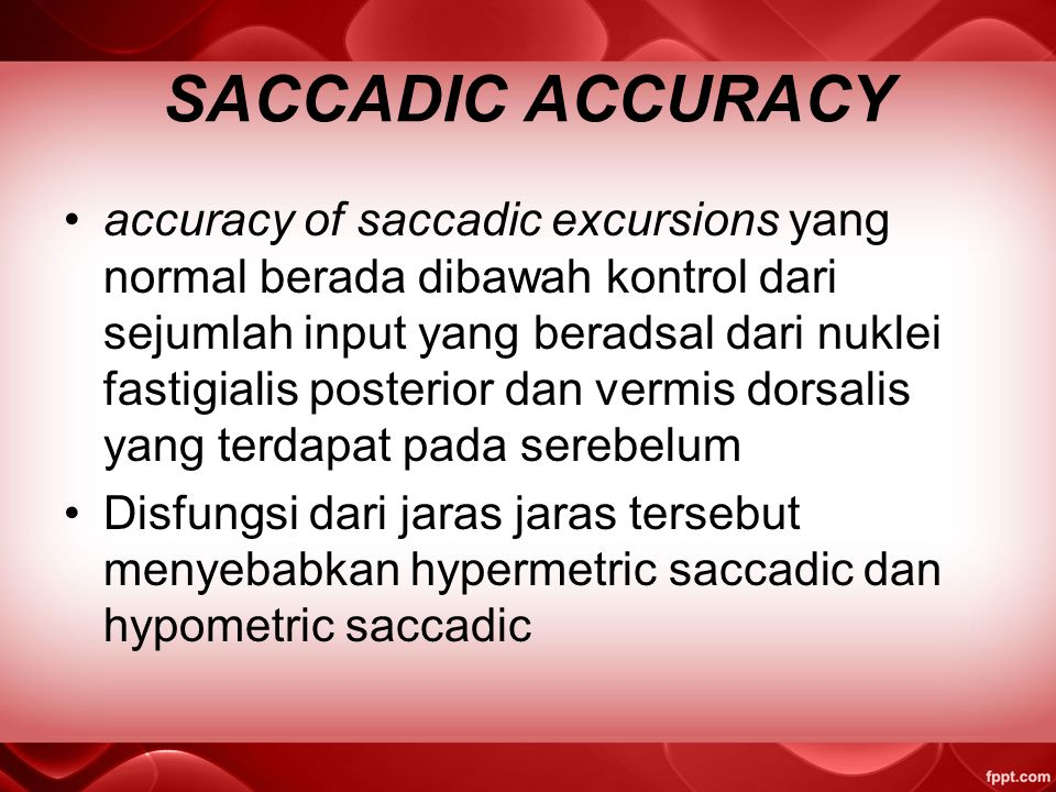 SACCADIC ACCURACY accuracy of saccadic excursions yang normal berada dibawah kontrol dari sejumlah input yang beradsal dari nuklei fastigialis posterior dan vermis dorsalis yang terdapat pada serebelum Disfungsi dari jaras jaras tersebut menyebabkan hypermetric saccadic dan hypometric saccadic