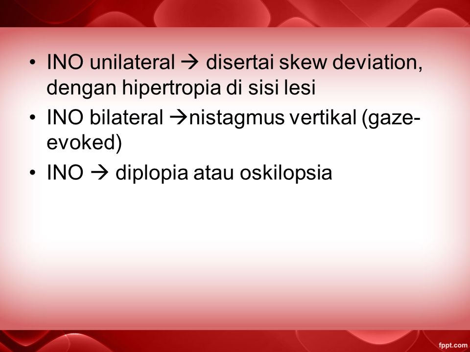 INO unilateral  disertai skew deviation, dengan hipertropia di sisi lesi INO bilateral  nistagmus vertikal (gaze- evoked) INO  diplopia atau oskilopsia