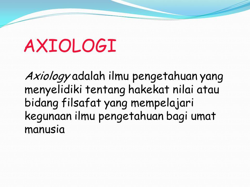 AXIOLOGI Axiology adalah ilmu pengetahuan yang menyelidiki tentang hakekat nilai atau bidang filsafat yang mempelajari kegunaan ilmu pengetahuan bagi