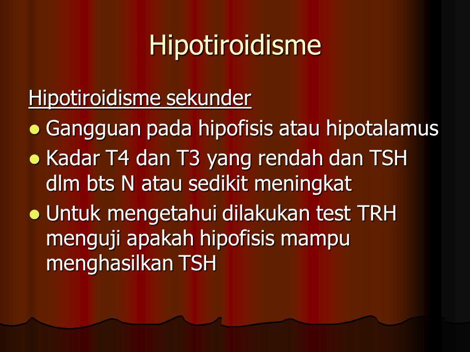Hipotiroidisme Hipotiroidisme sekunder Gangguan pada hipofisis atau hipotalamus Gangguan pada hipofisis atau hipotalamus Kadar T4 dan T3 yang rendah dan TSH dlm bts N atau sedikit meningkat Kadar T4 dan T3 yang rendah dan TSH dlm bts N atau sedikit meningkat Untuk mengetahui dilakukan test TRH menguji apakah hipofisis mampu menghasilkan TSH Untuk mengetahui dilakukan test TRH menguji apakah hipofisis mampu menghasilkan TSH