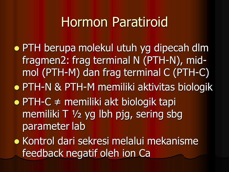 Hormon Paratiroid PTH berupa molekul utuh yg dipecah dlm fragmen2: frag terminal N (PTH-N), mid- mol (PTH-M) dan frag terminal C (PTH-C) PTH berupa molekul utuh yg dipecah dlm fragmen2: frag terminal N (PTH-N), mid- mol (PTH-M) dan frag terminal C (PTH-C) PTH-N & PTH-M memiliki aktivitas biologik PTH-N & PTH-M memiliki aktivitas biologik PTH-C ≠ memiliki akt biologik tapi memiliki T ½ yg lbh pjg, sering sbg parameter lab PTH-C ≠ memiliki akt biologik tapi memiliki T ½ yg lbh pjg, sering sbg parameter lab Kontrol dari sekresi melalui mekanisme feedback negatif oleh ion Ca Kontrol dari sekresi melalui mekanisme feedback negatif oleh ion Ca