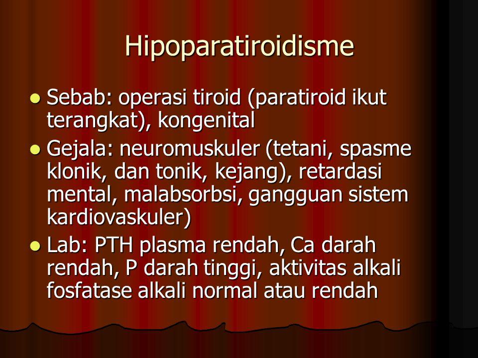 Hipoparatiroidisme Sebab: operasi tiroid (paratiroid ikut terangkat), kongenital Sebab: operasi tiroid (paratiroid ikut terangkat), kongenital Gejala: neuromuskuler (tetani, spasme klonik, dan tonik, kejang), retardasi mental, malabsorbsi, gangguan sistem kardiovaskuler) Gejala: neuromuskuler (tetani, spasme klonik, dan tonik, kejang), retardasi mental, malabsorbsi, gangguan sistem kardiovaskuler) Lab: PTH plasma rendah, Ca darah rendah, P darah tinggi, aktivitas alkali fosfatase alkali normal atau rendah Lab: PTH plasma rendah, Ca darah rendah, P darah tinggi, aktivitas alkali fosfatase alkali normal atau rendah
