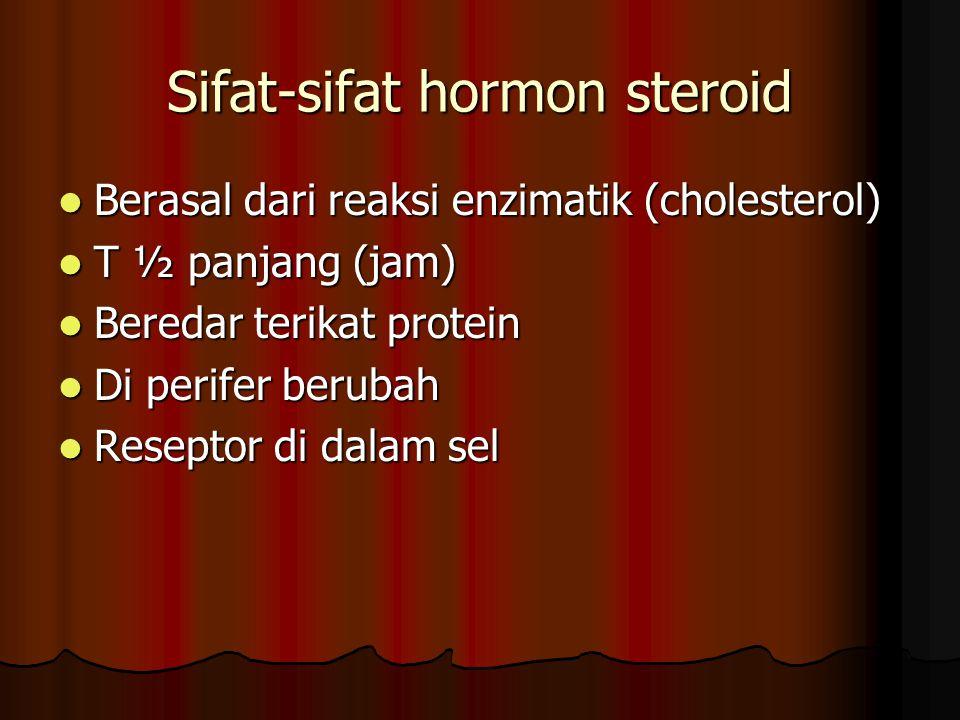 Sifat-sifat hormon steroid Berasal dari reaksi enzimatik (cholesterol) Berasal dari reaksi enzimatik (cholesterol) T ½ panjang (jam) T ½ panjang (jam) Beredar terikat protein Beredar terikat protein Di perifer berubah Di perifer berubah Reseptor di dalam sel Reseptor di dalam sel
