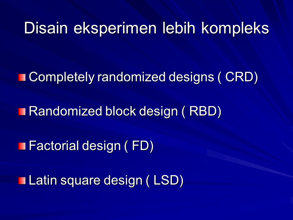 Disain eksperimen lebih kompleks Completely randomized designs ( CRD) Randomized block design ( RBD) Factorial design ( FD) Latin square design ( LSD)