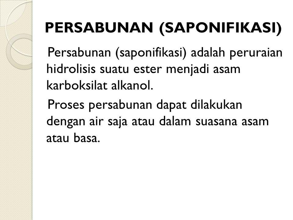PERSABUNAN (SAPONIFIKASI) Persabunan (saponifikasi) adalah peruraian hidrolisis suatu ester menjadi asam karboksilat alkanol. Proses persabunan dapat