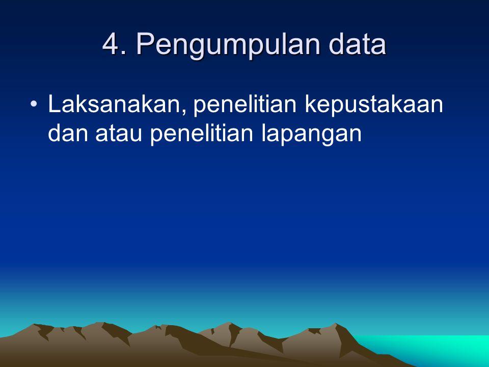 4. Pengumpulan data Laksanakan, penelitian kepustakaan dan atau penelitian lapangan