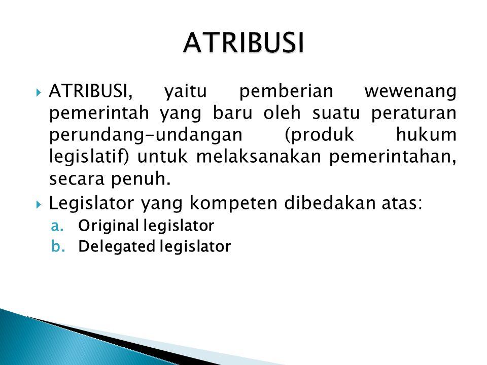  ATRIBUSI, yaitu pemberian wewenang pemerintah yang baru oleh suatu peraturan perundang-undangan (produk hukum legislatif) untuk melaksanakan pemerin