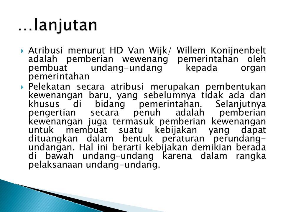  Atribusi menurut HD Van Wijk/ Willem Konijnenbelt adalah pemberian wewenang pemerintahan oleh pembuat undang-undang kepada organ pemerintahan  Pele