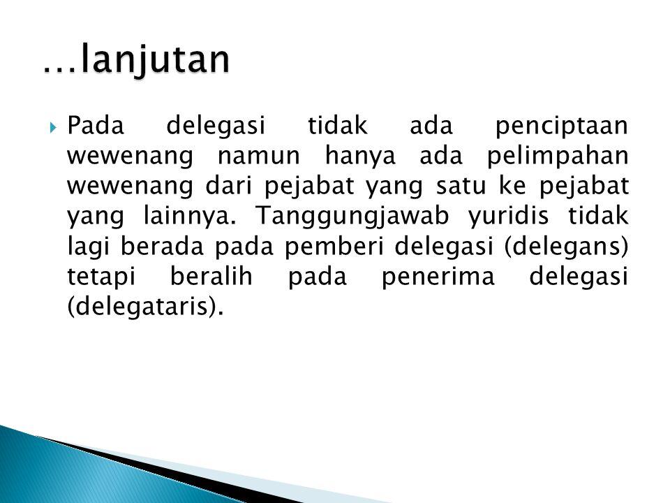  Pada delegasi tidak ada penciptaan wewenang namun hanya ada pelimpahan wewenang dari pejabat yang satu ke pejabat yang lainnya. Tanggungjawab yuridi