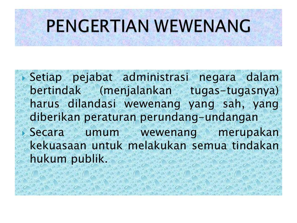  Setiap pejabat administrasi negara dalam bertindak (menjalankan tugas-tugasnya) harus dilandasi wewenang yang sah, yang diberikan peraturan perundan