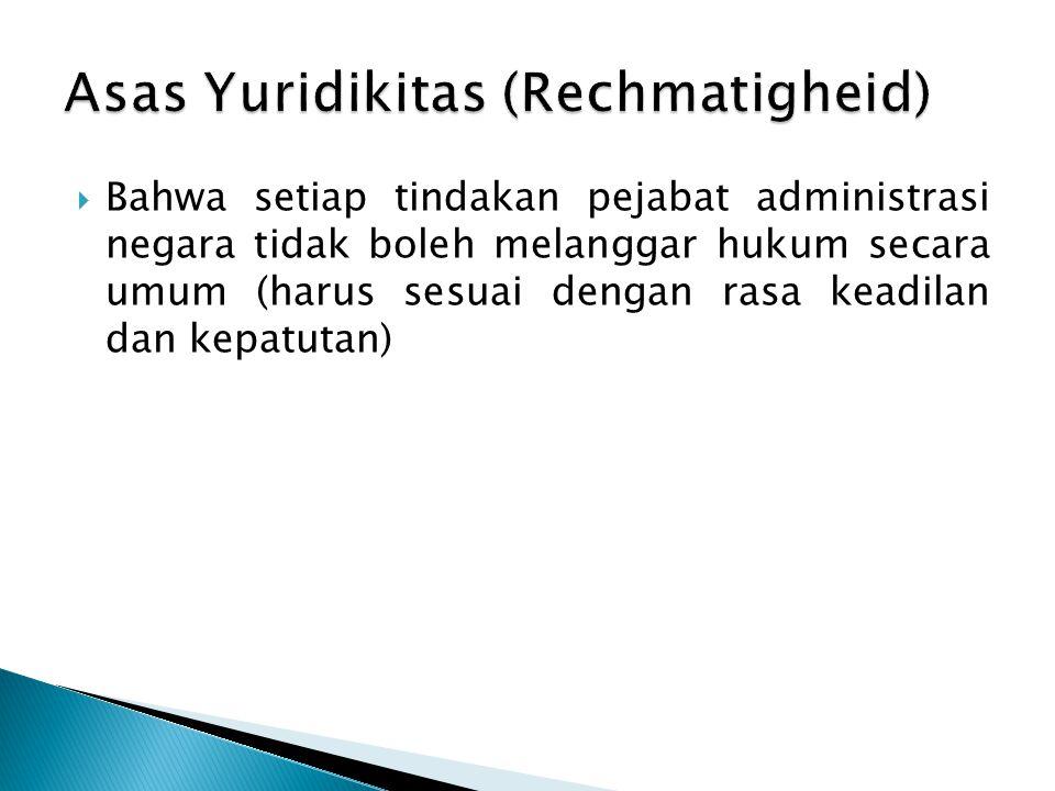  Bahwa setiap tindakan pejabat administrasi negara tidak boleh melanggar hukum secara umum (harus sesuai dengan rasa keadilan dan kepatutan)