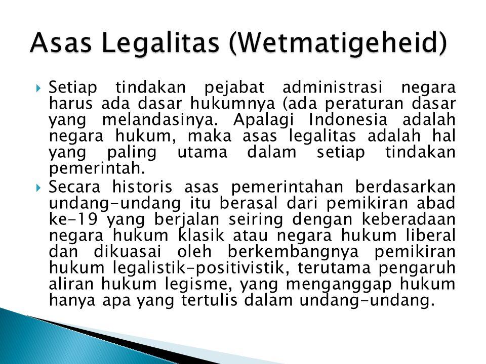 Setiap tindakan pejabat administrasi negara harus ada dasar hukumnya (ada peraturan dasar yang melandasinya. Apalagi Indonesia adalah negara hukum,