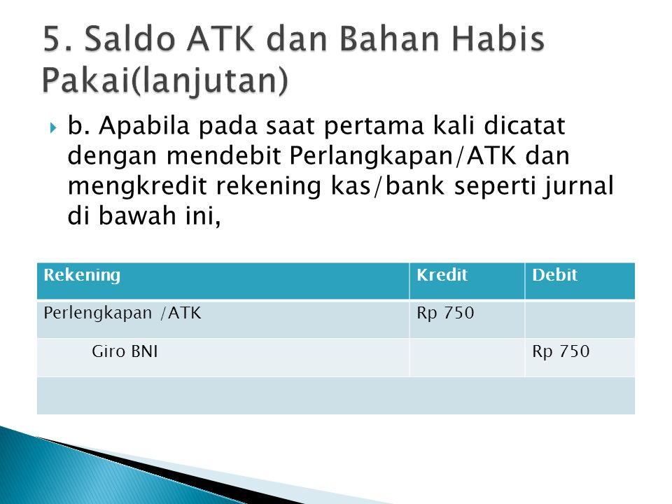  b. Apabila pada saat pertama kali dicatat dengan mendebit Perlangkapan/ATK dan mengkredit rekening kas/bank seperti jurnal di bawah ini, RekeningKre