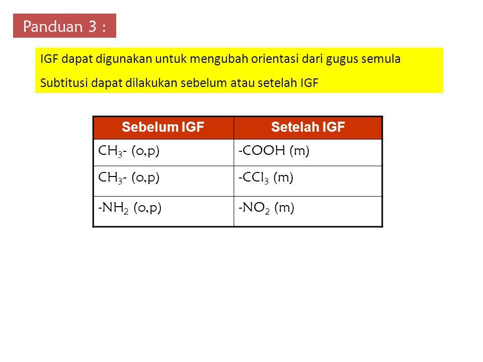 Panduan 3 : IGF dapat digunakan untuk mengubah orientasi dari gugus semula Subtitusi dapat dilakukan sebelum atau setelah IGF Sebelum IGFSetelah IGF CH 3 - (o,p)-COOH (m) CH 3 - (o,p)-CCl 3 (m) -NH 2 (o,p)-NO 2 (m)