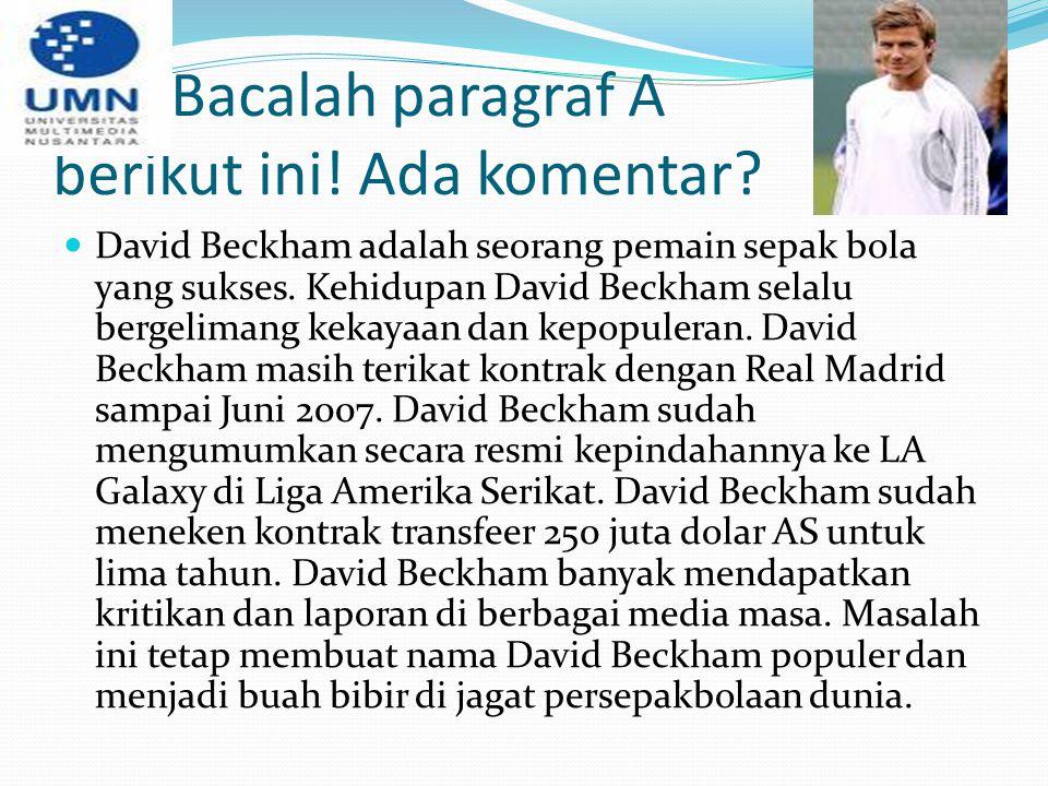 Bacalah paragraf A berikut ini! Ada komentar? David Beckham adalah seorang pemain sepak bola yang sukses. Kehidupan David Beckham selalu bergelimang k