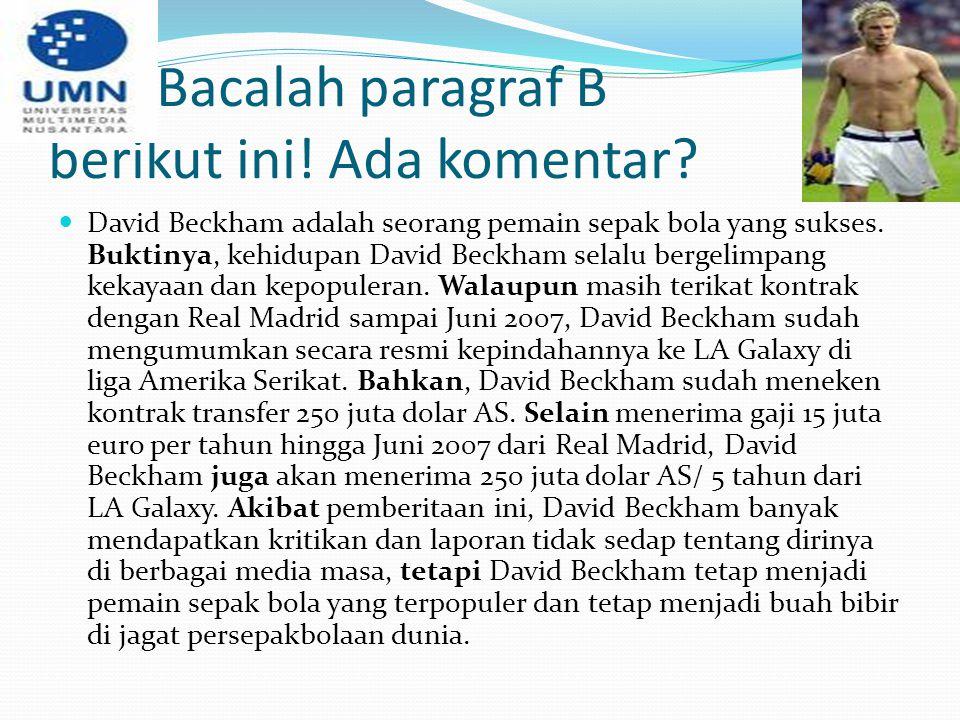 Bacalah paragraf B berikut ini! Ada komentar? David Beckham adalah seorang pemain sepak bola yang sukses. Buktinya, kehidupan David Beckham selalu ber