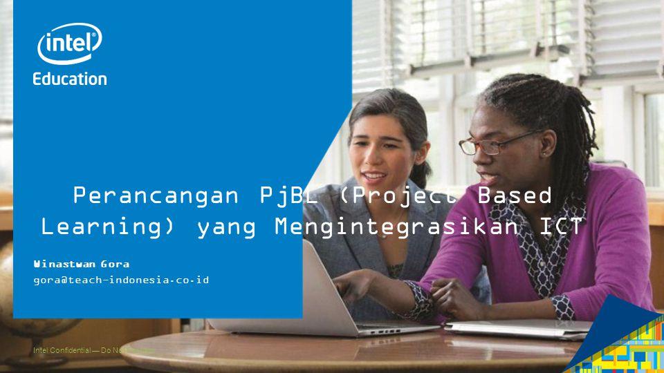 Intel Confidential — Do Not Forward Perancangan PjBL (Project Based Learning) yang Mengintegrasikan ICT Winastwan Gora gora@teach-indonesia.co.id