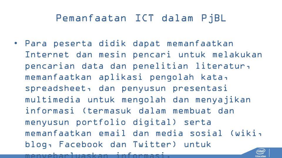 Pemanfaatan ICT dalam PjBL Para peserta didik dapat memanfaatkan Internet dan mesin pencari untuk melakukan pencarian data dan penelitian literatur, memanfaatkan aplikasi pengolah kata, spreadsheet, dan penyusun presentasi multimedia untuk mengolah dan menyajikan informasi (termasuk dalam membuat dan menyusun portfolio digital) serta memanfaatkan email dan media sosial (wiki, blog, Facebook dan Twitter) untuk menyebarluaskan informasi.