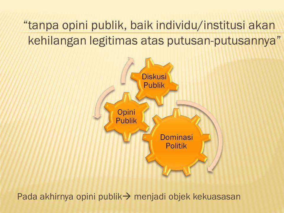 tanpa opini publik, baik individu/institusi akan kehilangan legitimas atas putusan-putusannya Pada akhirnya opini publik  menjadi objek kekuasasan Dominasi Politik Opini Publik Diskusi Publik