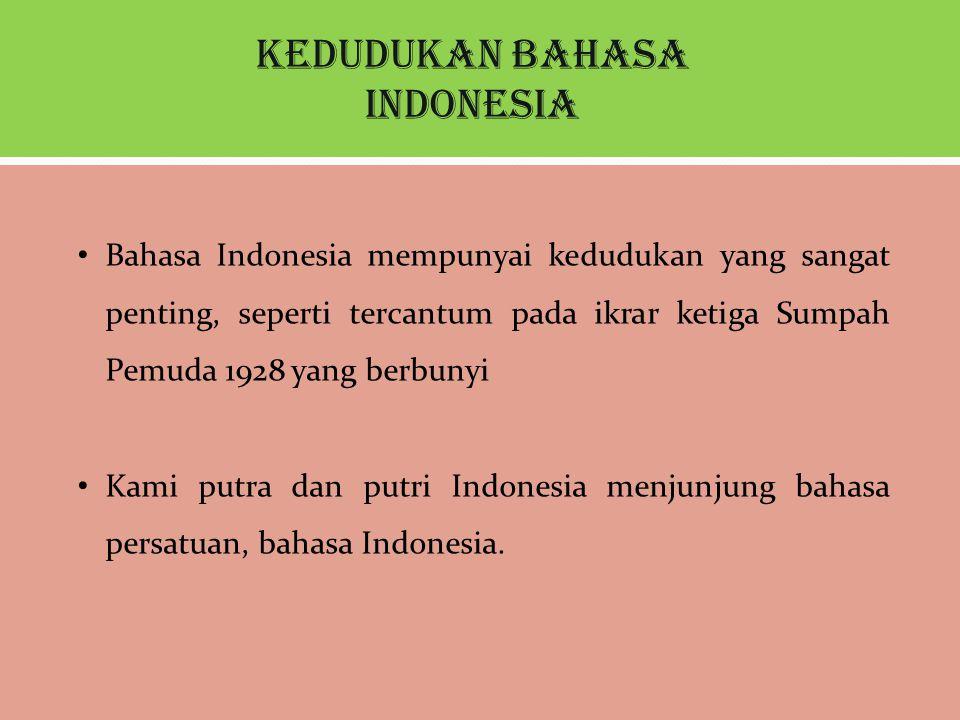 Kedudukan Bahasa Indonesia Bahasa Indonesia mempunyai kedudukan yang sangat penting, seperti tercantum pada ikrar ketiga Sumpah Pemuda 1928 yang berbunyi Kami putra dan putri Indonesia menjunjung bahasa persatuan, bahasa Indonesia.