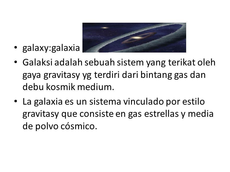 galaxy:galaxia Galaksi adalah sebuah sistem yang terikat oleh gaya gravitasy yg terdiri dari bintang gas dan debu kosmik medium.