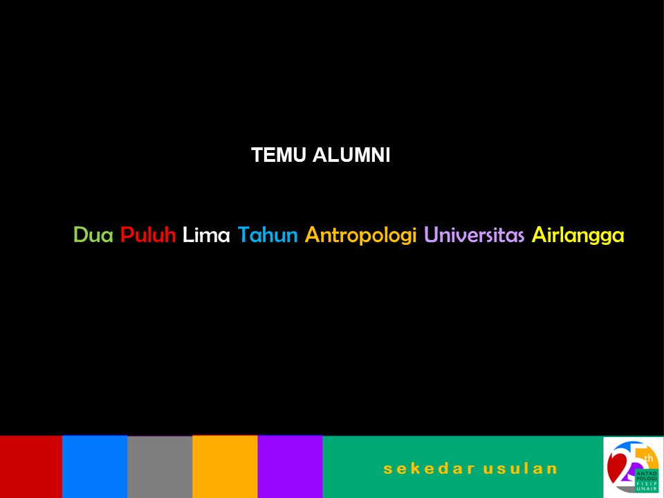 TEMU ALUMNI Dua Puluh Lima Tahun Antropologi Universitas Airlangga s e k e d a r u s u l a n