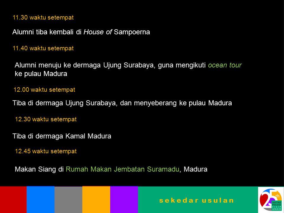 s e k e d a r u s u l a n 11.30 waktu setempat Alumni tiba kembali di House of Sampoerna 11.40 waktu setempat Alumni menuju ke dermaga Ujung Surabaya,