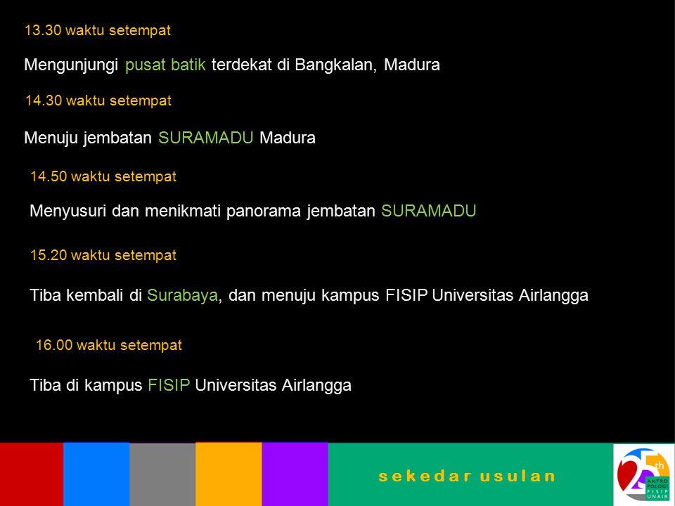 s e k e d a r u s u l a n 13.30 waktu setempat Mengunjungi pusat batik terdekat di Bangkalan, Madura 14.30 waktu setempat Menuju jembatan SURAMADU Madura 14.50 waktu setempat Menyusuri dan menikmati panorama jembatan SURAMADU 15.20 waktu setempat Tiba kembali di Surabaya, dan menuju kampus FISIP Universitas Airlangga 16.00 waktu setempat Tiba di kampus FISIP Universitas Airlangga