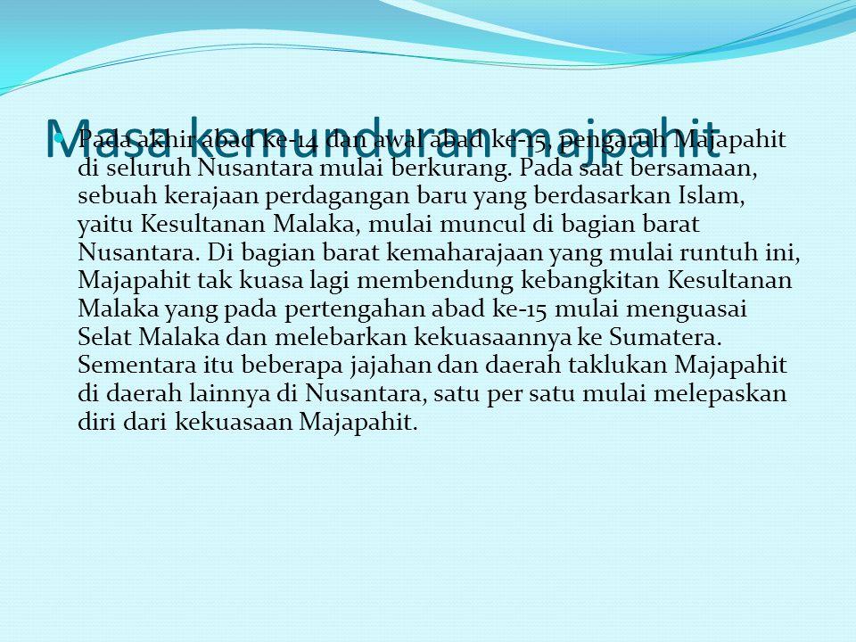 Masa kemunduran majpahit Pada akhir abad ke-14 dan awal abad ke-15, pengaruh Majapahit di seluruh Nusantara mulai berkurang.