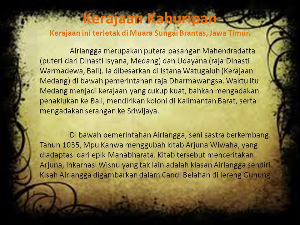 Kerajaan Kahuripan Kerajaan ini terletak di Muara Sungai Brantas, Jawa Timur. Airlangga merupakan putera pasangan Mahendradatta (puteri dari Dinasti I