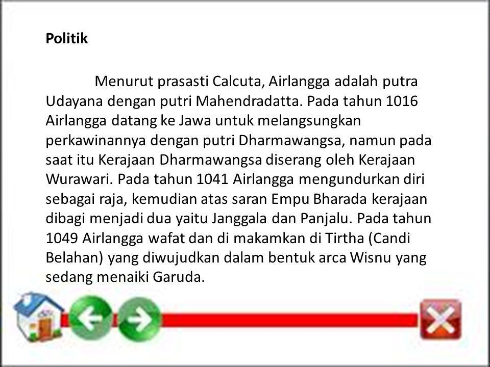 Politik Menurut prasasti Calcuta, Airlangga adalah putra Udayana dengan putri Mahendradatta. Pada tahun 1016 Airlangga datang ke Jawa untuk melangsung