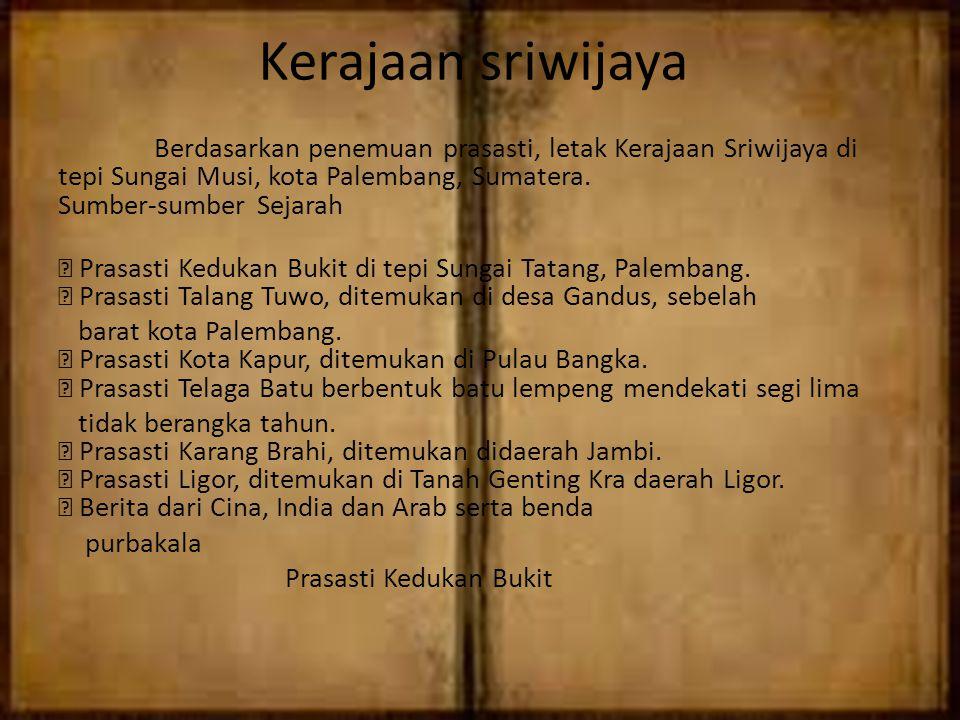 Kerajaan sriwijaya Berdasarkan penemuan prasasti, letak Kerajaan Sriwijaya di tepi Sungai Musi, kota Palembang, Sumatera. Sumber-sumber Sejarah  Pras