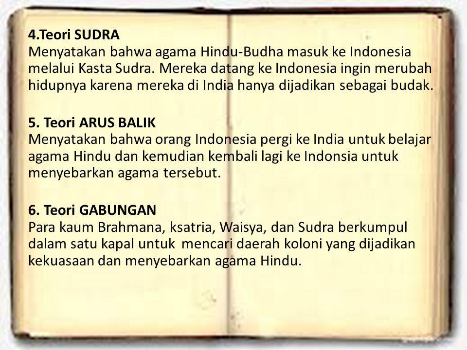 4.Teori SUDRA Menyatakan bahwa agama Hindu-Budha masuk ke Indonesia melalui Kasta Sudra. Mereka datang ke Indonesia ingin merubah hidupnya karena mere