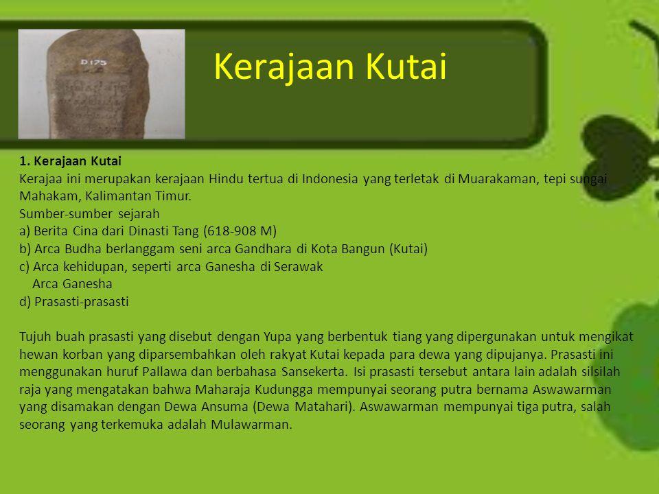Kerajaan Kutai 1. Kerajaan Kutai Kerajaa ini merupakan kerajaan Hindu tertua di Indonesia yang terletak di Muarakaman, tepi sungai Mahakam, Kalimantan