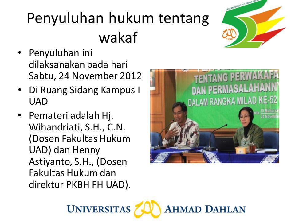 Penyuluhan hukum tentang wakaf Penyuluhan ini dilaksanakan pada hari Sabtu, 24 November 2012 Di Ruang Sidang Kampus I UAD Pemateri adalah Hj. Wihandri