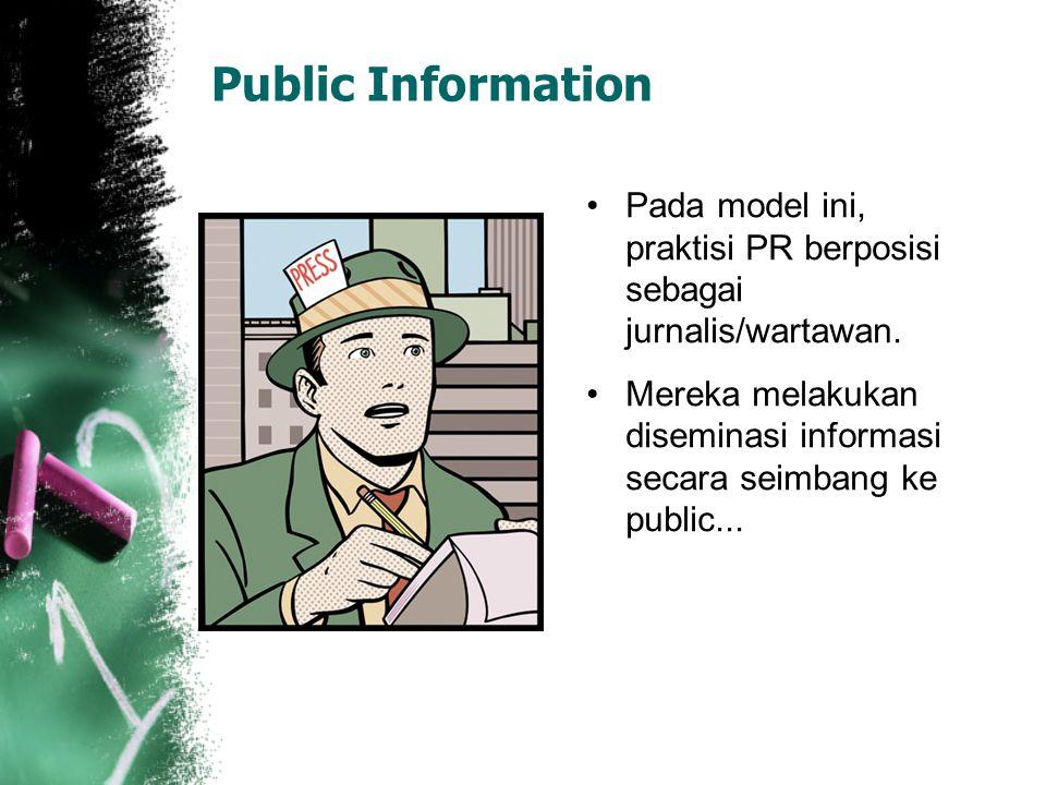 Public Information Pada model ini, praktisi PR berposisi sebagai jurnalis/wartawan. Mereka melakukan diseminasi informasi secara seimbang ke public...