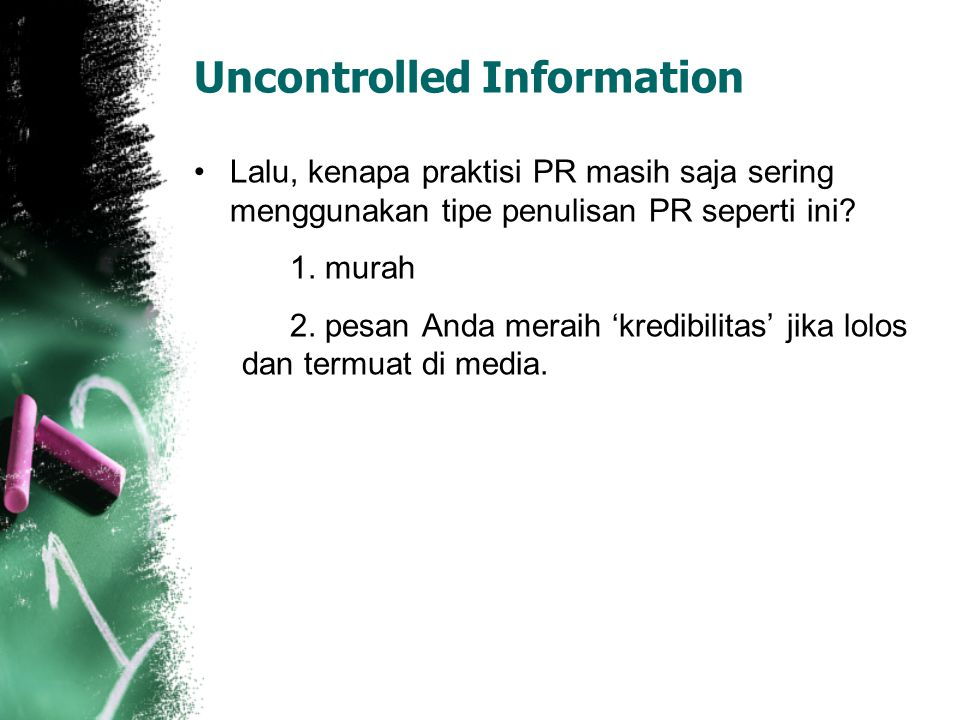 Uncontrolled Information Lalu, kenapa praktisi PR masih saja sering menggunakan tipe penulisan PR seperti ini? 1. murah 2. pesan Anda meraih 'kredibil