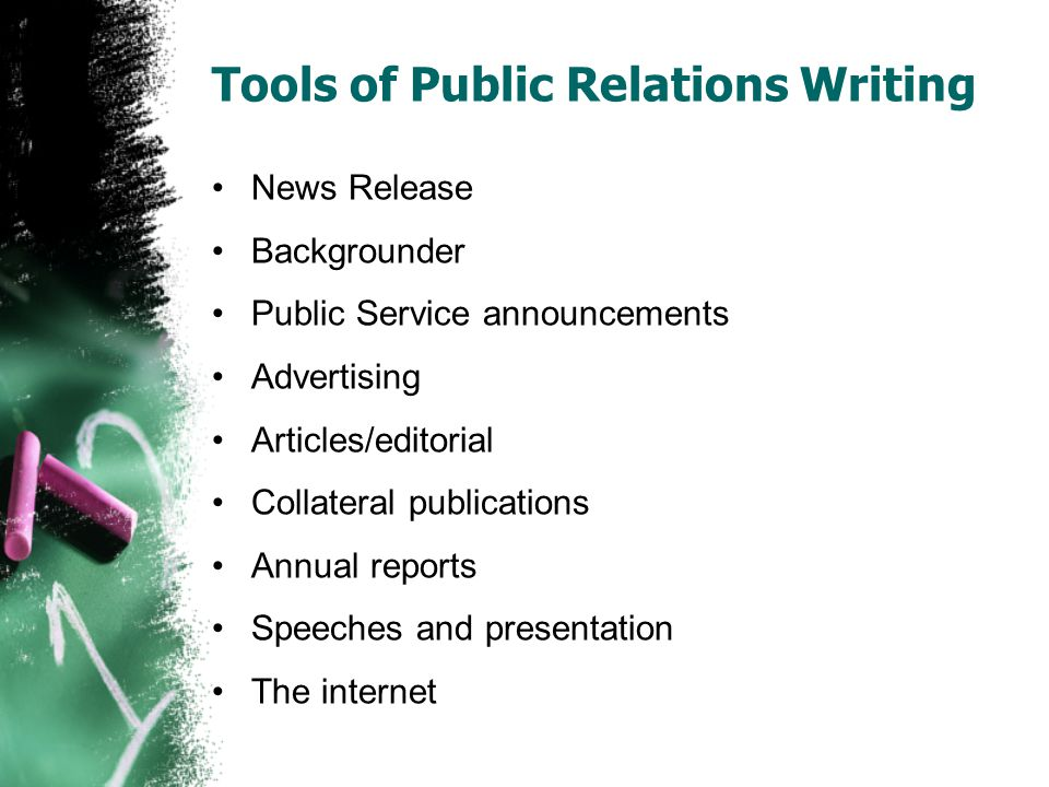 Tools of Public Relations Writing News Release Backgrounder Public Service announcements Advertising Articles/editorial Collateral publications Annual