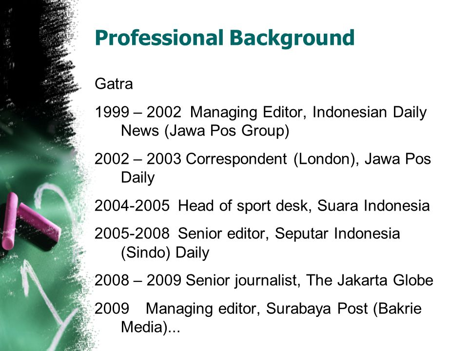 Professional Background Gatra 1999 – 2002 Managing Editor, Indonesian Daily News (Jawa Pos Group) 2002 – 2003 Correspondent (London), Jawa Pos Daily 2
