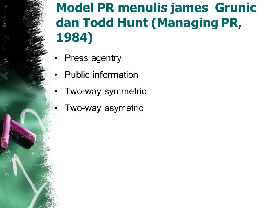 Model PR menulis james Grunic dan Todd Hunt (Managing PR, 1984) Press agentry Public information Two-way symmetric Two-way asymetric