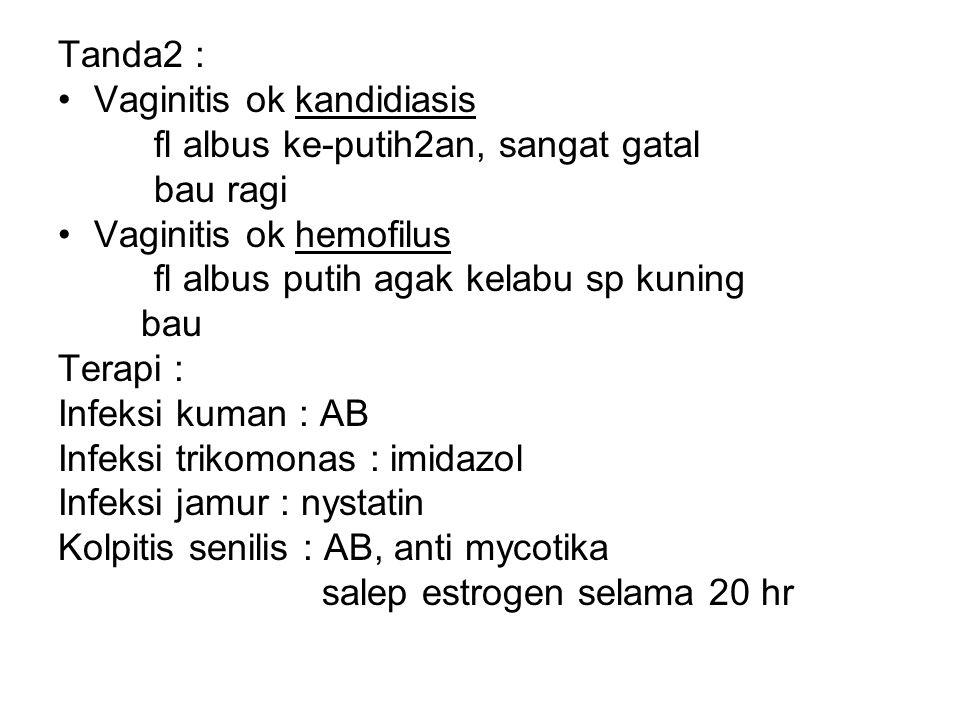 Tanda2 : Vaginitis ok kandidiasis fl albus ke-putih2an, sangat gatal bau ragi Vaginitis ok hemofilus fl albus putih agak kelabu sp kuning bau Terapi : Infeksi kuman : AB Infeksi trikomonas : imidazol Infeksi jamur : nystatin Kolpitis senilis : AB, anti mycotika salep estrogen selama 20 hr