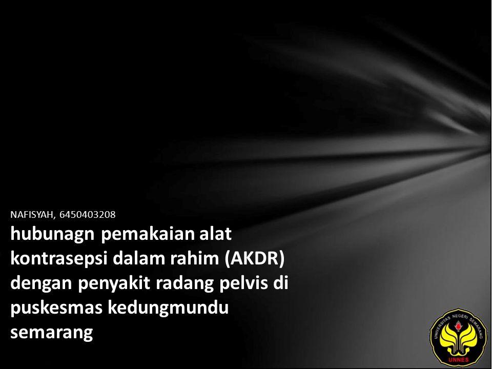 NAFISYAH, 6450403208 hubunagn pemakaian alat kontrasepsi dalam rahim (AKDR) dengan penyakit radang pelvis di puskesmas kedungmundu semarang