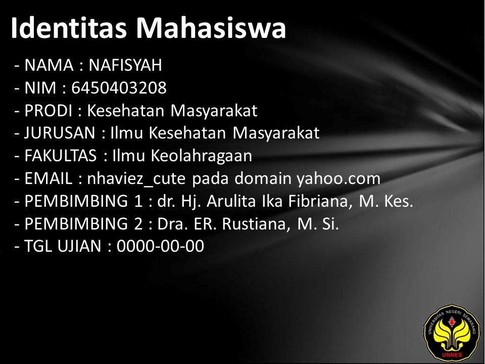 Identitas Mahasiswa - NAMA : NAFISYAH - NIM : 6450403208 - PRODI : Kesehatan Masyarakat - JURUSAN : Ilmu Kesehatan Masyarakat - FAKULTAS : Ilmu Keolahragaan - EMAIL : nhaviez_cute pada domain yahoo.com - PEMBIMBING 1 : dr.