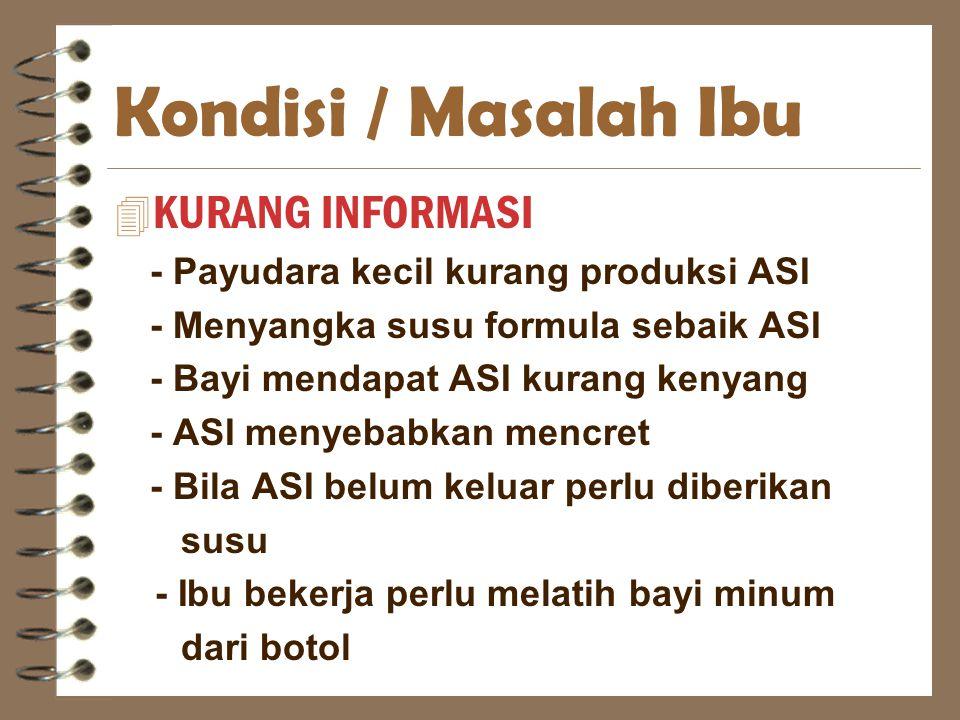 Kondisi / Masalah Ibu 4 KURANG INFORMASI - Payudara kecil kurang produksi ASI - Menyangka susu formula sebaik ASI - Bayi mendapat ASI kurang kenyang -