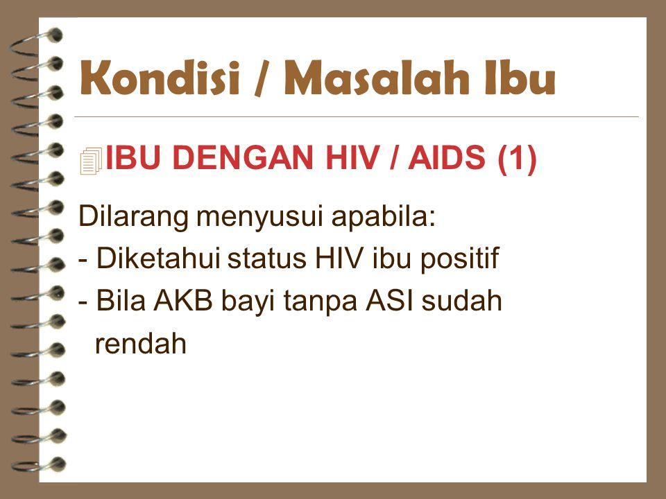 Kondisi / Masalah Ibu 4 IBU DENGAN HIV / AIDS (1) Dilarang menyusui apabila: - Diketahui status HIV ibu positif - Bila AKB bayi tanpa ASI sudah rendah