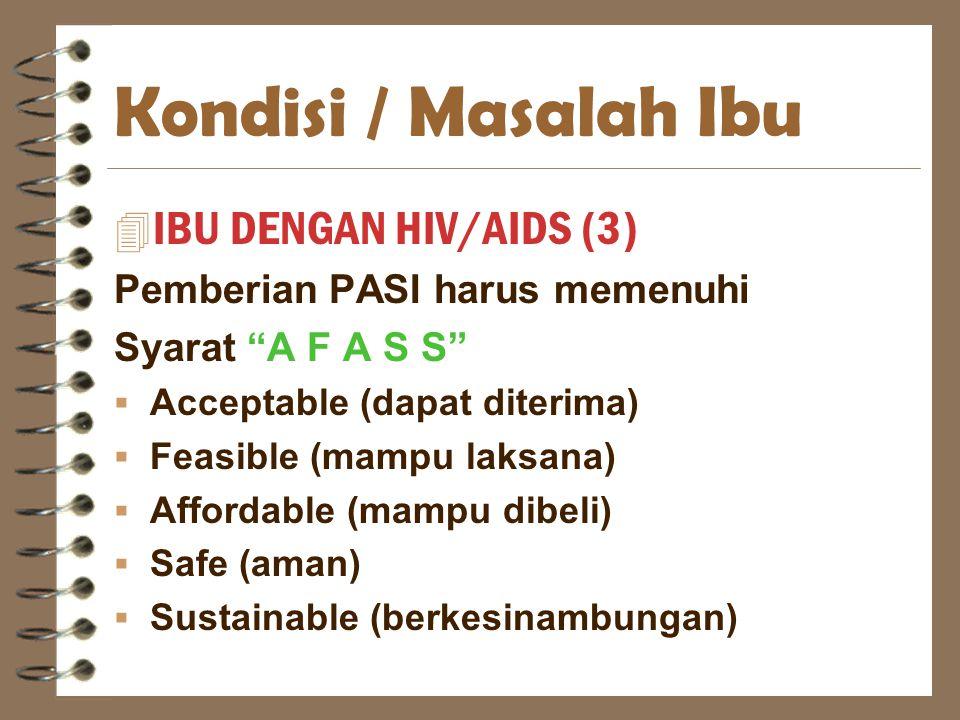 "Kondisi / Masalah Ibu 4 IBU DENGAN HIV/AIDS (3) Pemberian PASI harus memenuhi Syarat ""A F A S S""  Acceptable (dapat diterima)  Feasible (mampu laksa"