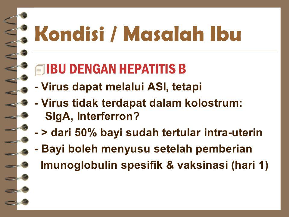Kondisi / Masalah Ibu 4 IBU DENGAN HEPATITIS B - Virus dapat melalui ASI, tetapi - Virus tidak terdapat dalam kolostrum: SIgA, Interferron? - > dari 5