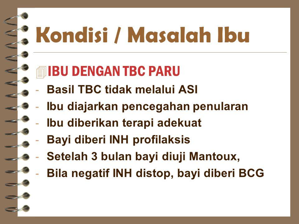 Kondisi / Masalah Ibu 4 IBU DENGAN TBC PARU - Basil TBC tidak melalui ASI - Ibu diajarkan pencegahan penularan - Ibu diberikan terapi adekuat - Bayi d