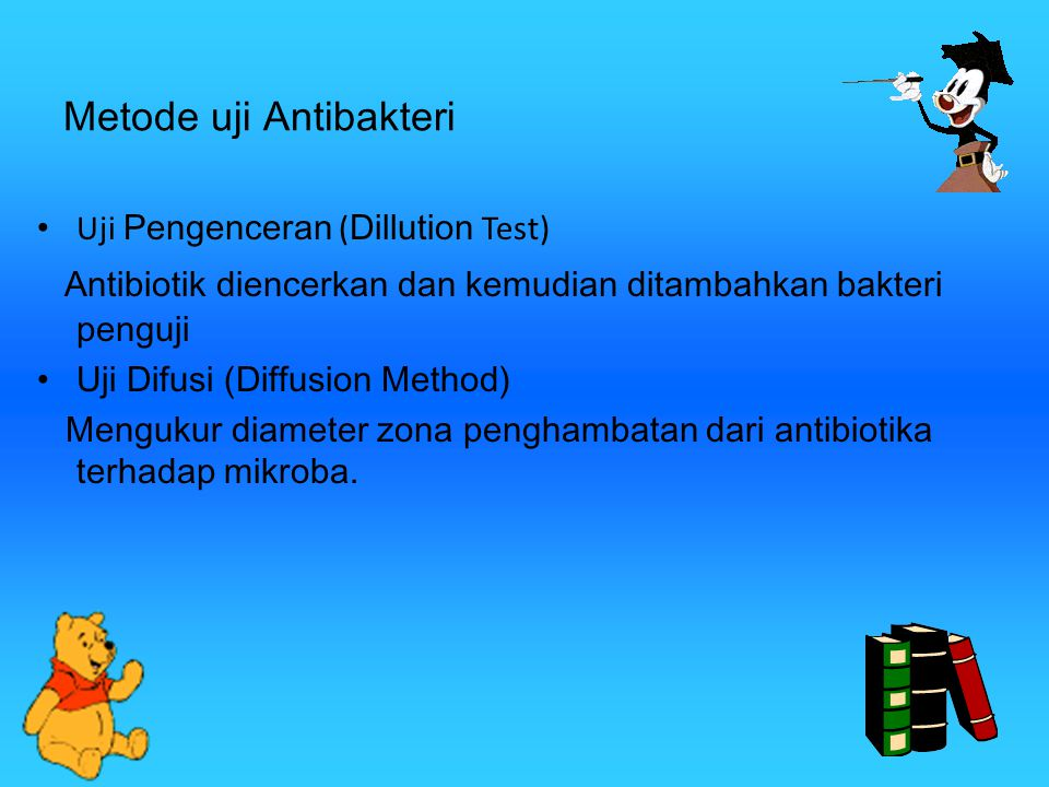 Metode uji Antibakteri Uji Pengenceran ( Dillution Test) Antibiotik diencerkan dan kemudian ditambahkan bakteri penguji Uji Difusi (Diffusion Method) Mengukur diameter zona penghambatan dari antibiotika terhadap mikroba.